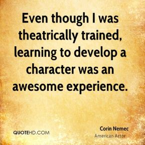 Even though I was theatrically trained, learning to develop a character was an awesome experience.