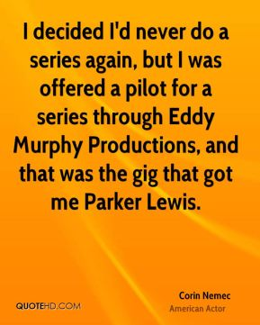 Corin Nemec - I decided I'd never do a series again, but I was offered a pilot for a series through Eddy Murphy Productions, and that was the gig that got me Parker Lewis.