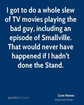 Corin Nemec - I got to do a whole slew of TV movies playing the bad guy, including an episode of Smallville. That would never have happened if I hadn't done the Stand.