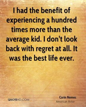 I had the benefit of experiencing a hundred times more than the average kid. I don't look back with regret at all. It was the best life ever.