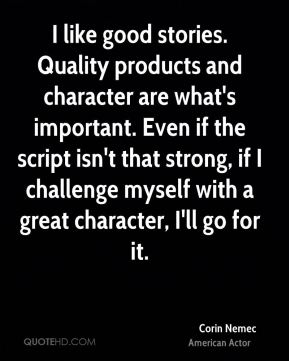 I like good stories. Quality products and character are what's important. Even if the script isn't that strong, if I challenge myself with a great character, I'll go for it.