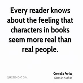 Cornelia Funke - Every reader knows about the feeling that characters in books seem more real than real people.