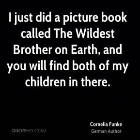 Cornelia Funke - I just did a picture book called The Wildest Brother on Earth, and you will find both of my children in there.