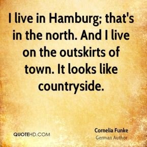 I live in Hamburg; that's in the north. And I live on the outskirts of town. It looks like countryside.