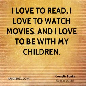 Cornelia Funke - I love to read, I love to watch movies, and I love to be with my children.