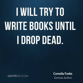 I will try to write books until I drop dead.