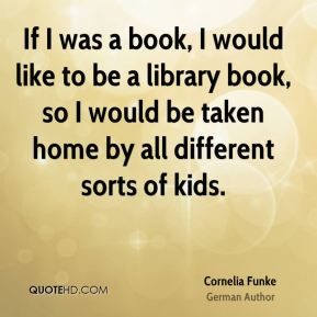 Cornelia Funke - If I was a book, I would like to be a library book, so I would be taken home by all different sorts of kids.