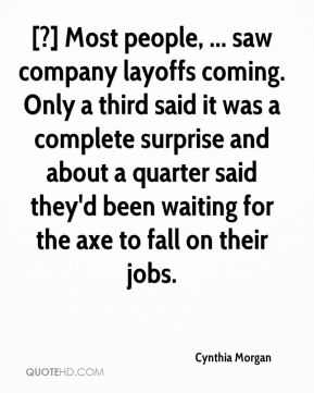 Cynthia Morgan - [?] Most people, ... saw company layoffs coming. Only a third said it was a complete surprise and about a quarter said they'd been waiting for the axe to fall on their jobs.