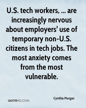 Cynthia Morgan - U.S. tech workers, ... are increasingly nervous about employers' use of temporary non-U.S. citizens in tech jobs. The most anxiety comes from the most vulnerable.