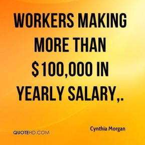 Cynthia Morgan - Workers making more than $100,000 in yearly salary.