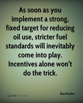 Dan Becker - As soon as you implement a strong, fixed target for reducing oil use, stricter fuel standards will inevitably come into play. Incentives alone won't do the trick.