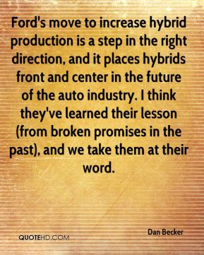 Dan Becker - Ford's move to increase hybrid production is a step in the right direction, and it places hybrids front and center in the future of the auto industry. I think they've learned their lesson (from broken promises in the past), and we take them at their word.