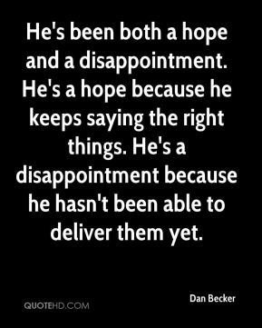 He's been both a hope and a disappointment. He's a hope because he keeps saying the right things. He's a disappointment because he hasn't been able to deliver them yet.