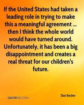 Dan Becker - If the United States had taken a leading role in trying to make this a meaningful agreement ... then I think the whole world would have turned around. Unfortunately, it has been a big disappointment and creates a real threat for our children's future.