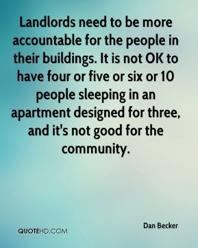 Landlords need to be more accountable for the people in their buildings. It is not OK to have four or five or six or 10 people sleeping in an apartment designed for three, and it's not good for the community.