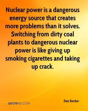 Dan Becker - Nuclear power is a dangerous energy source that creates more problems than it solves. Switching from dirty coal plants to dangerous nuclear power is like giving up smoking cigarettes and taking up crack.