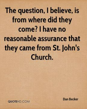 The question, I believe, is from where did they come? I have no reasonable assurance that they came from St. John's Church.