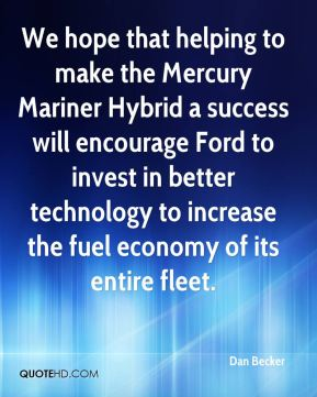 We hope that helping to make the Mercury Mariner Hybrid a success will encourage Ford to invest in better technology to increase the fuel economy of its entire fleet.