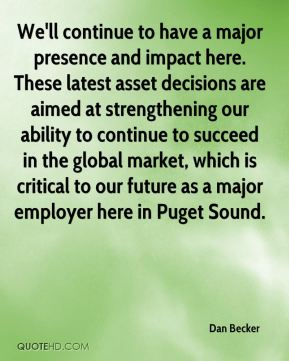 Dan Becker - We'll continue to have a major presence and impact here. These latest asset decisions are aimed at strengthening our ability to continue to succeed in the global market, which is critical to our future as a major employer here in Puget Sound.
