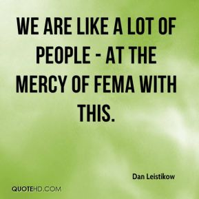 We are like a lot of people - at the mercy of FEMA with this.