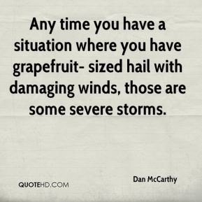Dan McCarthy - Any time you have a situation where you have grapefruit- sized hail with damaging winds, those are some severe storms.
