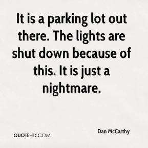 Dan McCarthy - It is a parking lot out there. The lights are shut down because of this. It is just a nightmare.