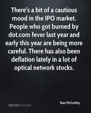 Dan McCarthy - There's a bit of a cautious mood in the IPO market. People who got burned by dot.com fever last year and early this year are being more careful. There has also been deflation lately in a lot of optical network stocks.