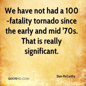 We have not had a 100-fatality tornado since the early and mid '70s. That is really significant.