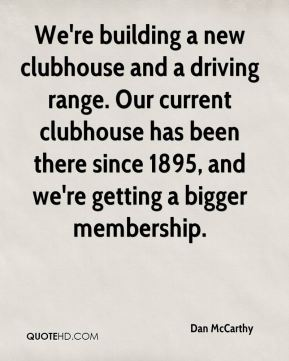 Dan McCarthy - We're building a new clubhouse and a driving range. Our current clubhouse has been there since 1895, and we're getting a bigger membership.