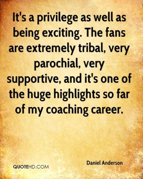 Daniel Anderson - It's a privilege as well as being exciting. The fans are extremely tribal, very parochial, very supportive, and it's one of the huge highlights so far of my coaching career.