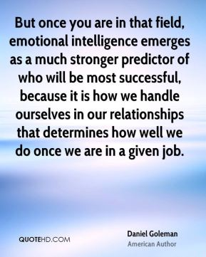 But once you are in that field, emotional intelligence emerges as a much stronger predictor of who will be most successful, because it is how we handle ourselves in our relationships that determines how well we do once we are in a given job.