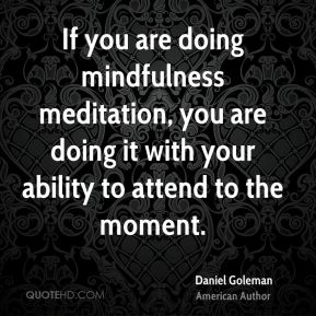 If you are doing mindfulness meditation, you are doing it with your ability to attend to the moment.
