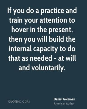 If you do a practice and train your attention to hover in the present, then you will build the internal capacity to do that as needed - at will and voluntarily.