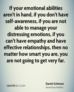 If your emotional abilities aren't in hand, if you don't have self-awareness, if you are not able to manage your distressing emotions, if you can't have empathy and have effective relationships, then no matter how smart you are, you are not going to get very far.