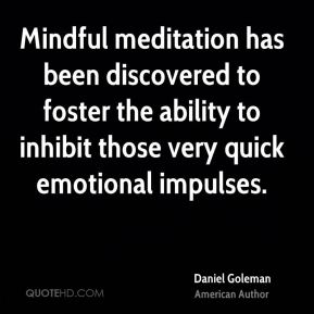 Daniel Goleman - Mindful meditation has been discovered to foster the ability to inhibit those very quick emotional impulses.