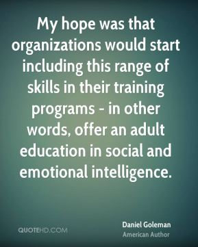 Daniel Goleman - My hope was that organizations would start including this range of skills in their training programs - in other words, offer an adult education in social and emotional intelligence.