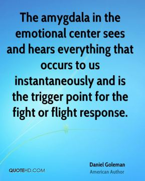 Daniel Goleman - The amygdala in the emotional center sees and hears everything that occurs to us instantaneously and is the trigger point for the fight or flight response.