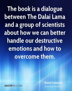 The book is a dialogue between The Dalai Lama and a group of scientists about how we can better handle our destructive emotions and how to overcome them.