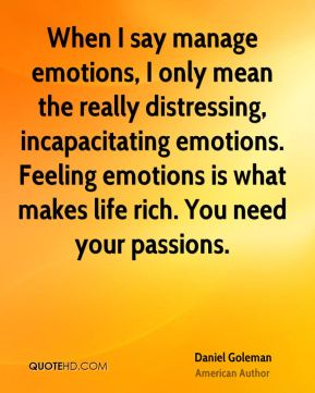 When I say manage emotions, I only mean the really distressing, incapacitating emotions. Feeling emotions is what makes life rich. You need your passions.