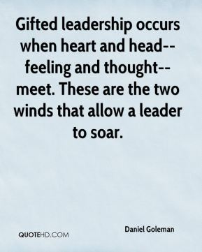 Gifted leadership occurs when heart and head--feeling and thought--meet. These are the two winds that allow a leader to soar.