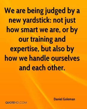 We are being judged by a new yardstick: not just how smart we are, or by our training and expertise, but also by how we handle ourselves and each other.