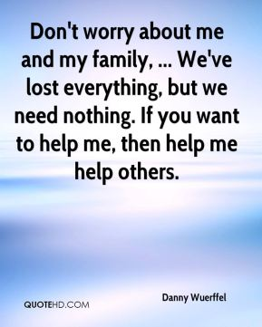 Danny Wuerffel - Don't worry about me and my family, ... We've lost everything, but we need nothing. If you want to help me, then help me help others.