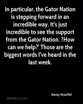 Danny Wuerffel - In particular, the Gator Nation is stepping forward in an incredible way. It's just incredible to see the support from the Gator Nation. ?How can we help?' Those are the biggest words I've heard in the last week.