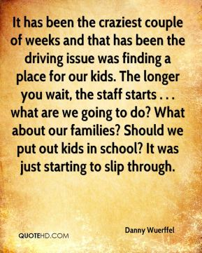 It has been the craziest couple of weeks and that has been the driving issue was finding a place for our kids. The longer you wait, the staff starts . . . what are we going to do? What about our families? Should we put out kids in school? It was just starting to slip through.