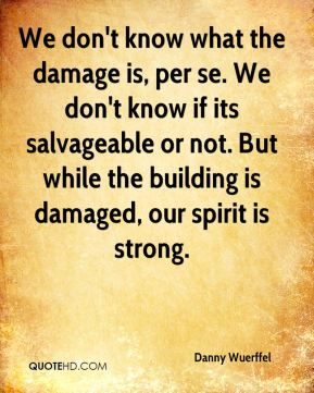 We don't know what the damage is, per se. We don't know if its salvageable or not. But while the building is damaged, our spirit is strong.