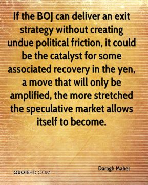 Daragh Maher - If the BOJ can deliver an exit strategy without creating undue political friction, it could be the catalyst for some associated recovery in the yen, a move that will only be amplified, the more stretched the speculative market allows itself to become.