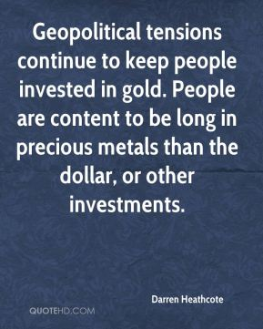 Darren Heathcote - Geopolitical tensions continue to keep people invested in gold. People are content to be long in precious metals than the dollar, or other investments.