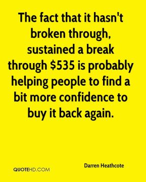 Darren Heathcote - The fact that it hasn't broken through, sustained a break through $535 is probably helping people to find a bit more confidence to buy it back again.