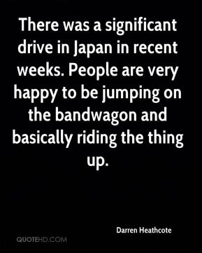Darren Heathcote - There was a significant drive in Japan in recent weeks. People are very happy to be jumping on the bandwagon and basically riding the thing up.