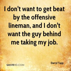 I don't want to get beat by the offensive lineman, and I don't want the guy behind me taking my job.